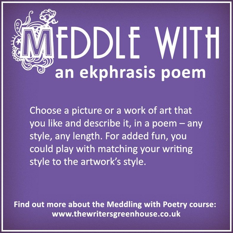 Meddle with an ekphrasis poem: Choose a picture or a work of art that you like and describe it, in a poem – any style, any length. For added fun, you could play with matching your writing style to the artwork's style.