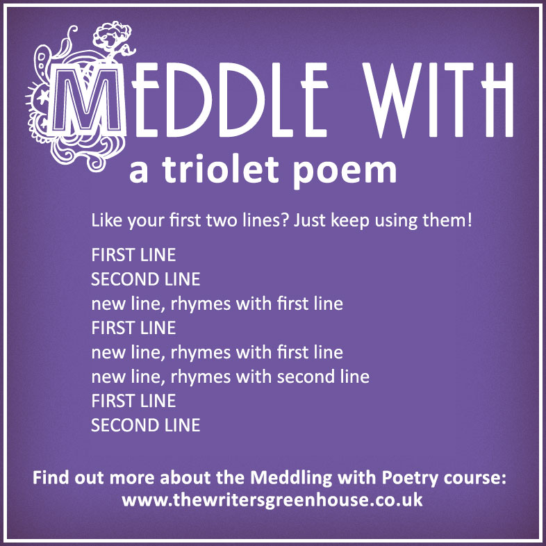 Meddle with a triolet poem. Like your first two lines? Just keep using them! FIRST LINE SECOND LINE new line, rhymes with first line FIRST LINE new line, rhymes with first line new line, rhymes with second line FIRST LINE SECOND LINE