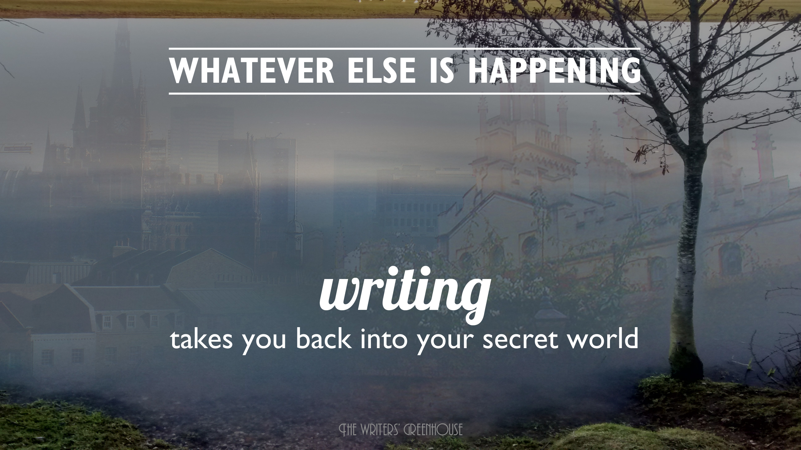 Whatever else is happening, writing takes you back into your secret world
